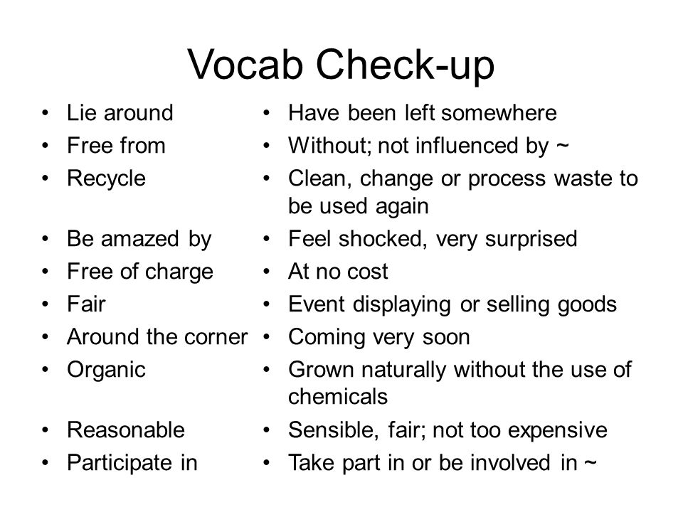 Vocab Check-up Lie around Free from Recycle Be amazed by Free of charge Fair Around the corner Organic Reasonable Participate in Have been left somewhere Without; not influenced by ~ Clean, change or process waste to be used again Feel shocked, very surprised At no cost Event displaying or selling goods Coming very soon Grown naturally without the use of chemicals Sensible, fair; not too expensive Take part in or be involved in ~