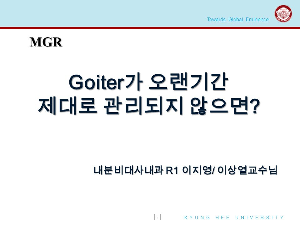 Towards Global Eminence K Y U N G H E E U N I V E R S I T Y Goiter 가 오랜기간 제대로 관리되지 않으면 .