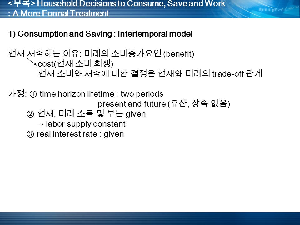 Household Decisions to Consume, Save and Work : A More Formal Treatment 1) Consumption and Saving : intertemporal model 현재 저축하는 이유 : 미래의 소비증가요인 (benefit) cost( 현재 소비 희생 ) 현재 소비와 저축에 대한 결정은 현재와 미래의 trade-off 관계 가정 : ① time horizon lifetime : two periods present and future ( 유산, 상속 없음 ) ② 현재, 미래 소득 및 부는 given → labor supply constant ③ real interest rate : given