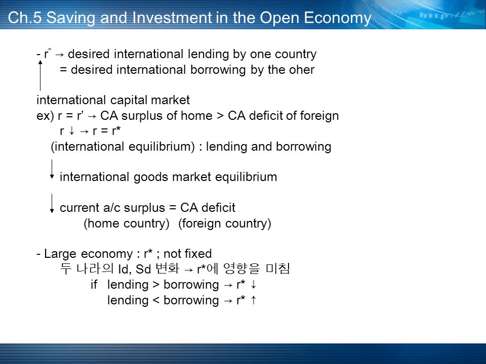 - r * → desired international lending by one country = desired international borrowing by the oher international capital market ex) r = r' → CA surplus of home > CA deficit of foreign r ↓ → r = r* (international equilibrium) : lending and borrowing international goods market equilibrium current a/c surplus = CA deficit (home country) (foreign country) - Large economy : r* ; not fixed 두 나라의 Id, Sd 변화 → r* 에 영향을 미침 iflending > borrowing → r* ↓ lending < borrowing → r* ↑ Ch.5 Saving and Investment in the Open Economy