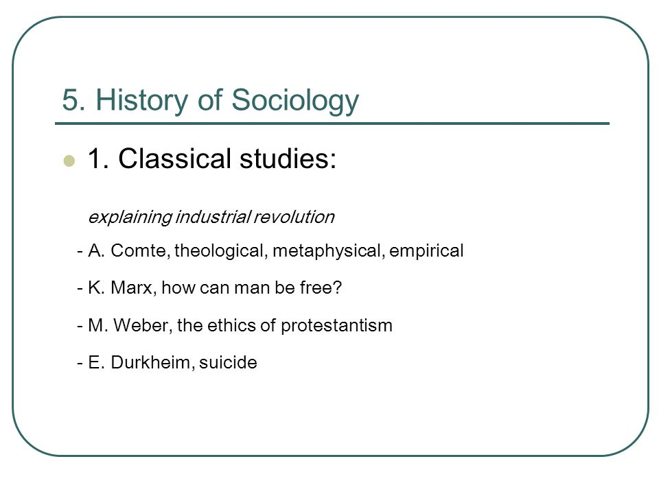 5. History of Sociology 1. Classical studies: explaining industrial revolution - A.