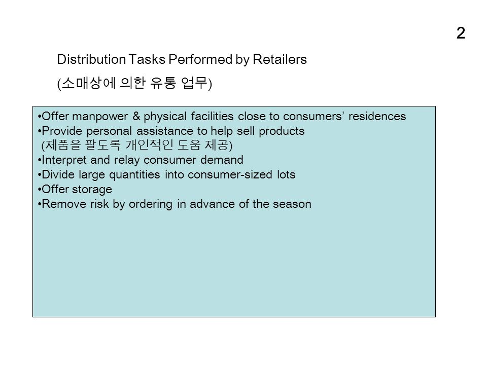 2 Distribution Tasks Performed by Retailers ( 소매상에 의한 유통 업무 ) Offer manpower & physical facilities close to consumers' residences Provide personal assistance to help sell products ( 제품을 팔도록 개인적인 도움 제공 ) Interpret and relay consumer demand Divide large quantities into consumer-sized lots Offer storage Remove risk by ordering in advance of the season