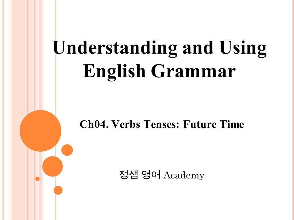 Ch04. Verbs Tenses: Future Time 정샘 영어 Academy Understanding and Using English Grammar