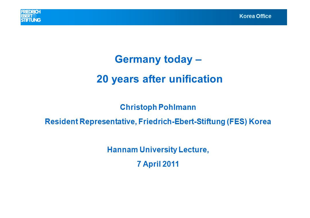 Korea Office Germany today – 20 years after unification Christoph Pohlmann Resident Representative, Friedrich-Ebert-Stiftung (FES) Korea Hannam University Lecture, 7 April 2011 Korea Office