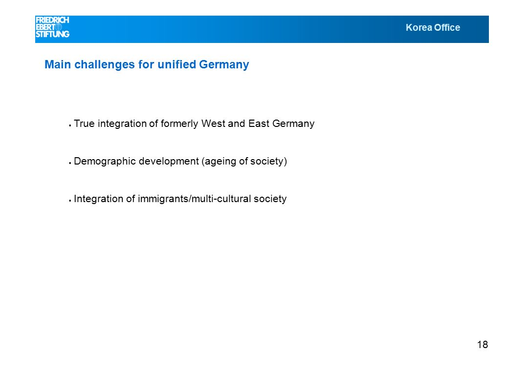 Korea Office 18 Main challenges for unified Germany  True integration of formerly West and East Germany  Demographic development (ageing of society)  Integration of immigrants/multi-cultural society