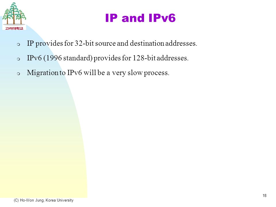 (C) Ho-Won Jung, Korea University 18 IP and IPv6 m IP provides for 32-bit source and destination addresses.
