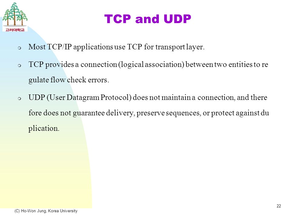 (C) Ho-Won Jung, Korea University 22 TCP and UDP m Most TCP/IP applications use TCP for transport layer.