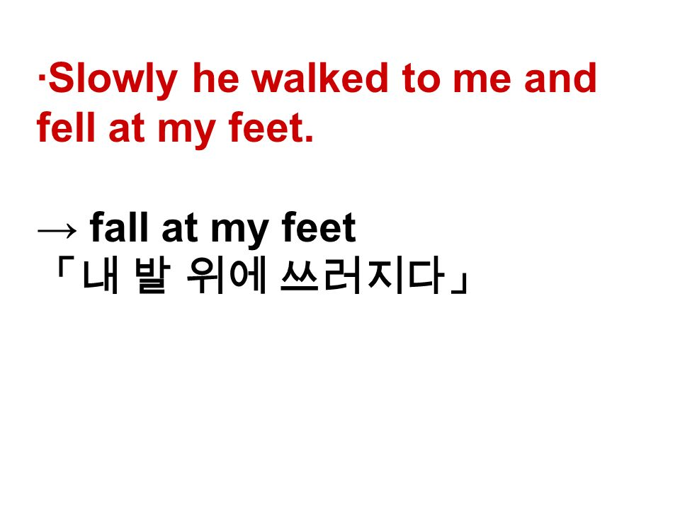 ∙Slowly he walked to me and fell at my feet. → fall at my feet 「내 발 위에 쓰러지다」