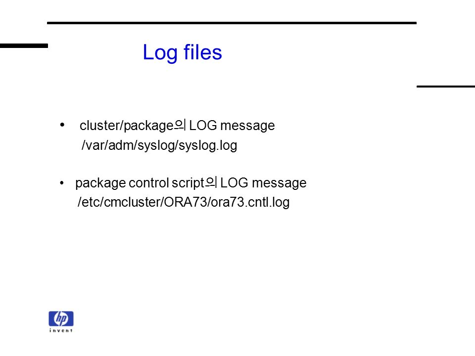 Log files cluster/package 의 LOG message /var/adm/syslog/syslog.log package control script 의 LOG message /etc/cmcluster/ORA73/ora73.cntl.log