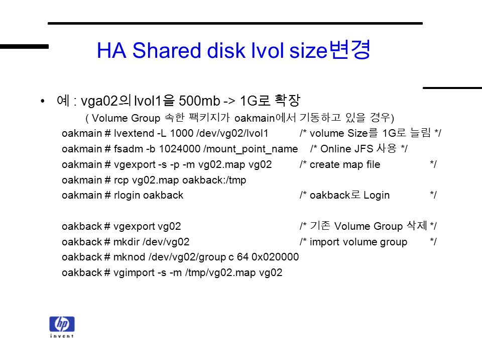 HA Shared disk lvol size 변경 예 : vga02 의 lvol1 을 500mb -> 1G 로 확장 ( Volume Group 속한 팩키지가 oakmain 에서 기동하고 있을 경우 ) oakmain # lvextend -L 1000 /dev/vg02/lvol1/* volume Size 를 1G 로 늘림 */ oakmain # fsadm -b /mount_point_name /* Online JFS 사용 */ oakmain # vgexport -s -p -m vg02.map vg02 /* create map file*/ oakmain # rcp vg02.map oakback:/tmp oakmain # rlogin oakback/* oakback 로 Login*/ oakback # vgexport vg02/* 기존 Volume Group 삭제 */ oakback # mkdir /dev/vg02/* import volume group*/ oakback # mknod /dev/vg02/group c 64 0x oakback # vgimport -s -m /tmp/vg02.map vg02