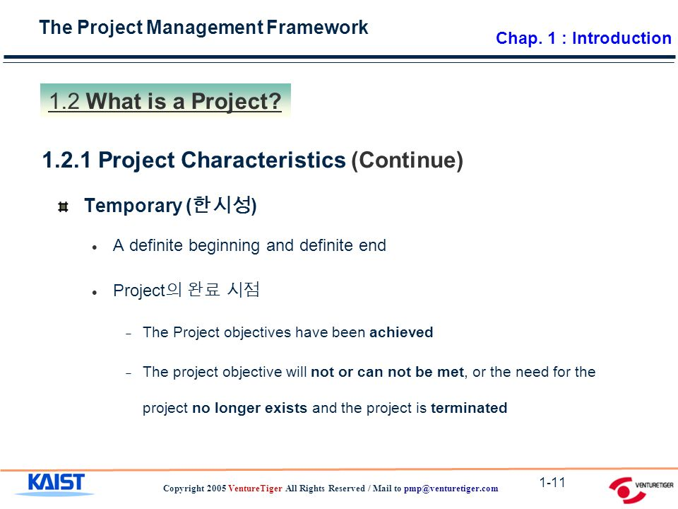 The Project Management Framework Copyright 2005 VentureTiger All Rights Reserved / Mail to 1-11 Temporary ( 한시성 )  A definite beginning and definite end  Project 의 완료 시점  The Project objectives have been achieved  The project objective will not or can not be met, or the need for the project no longer exists and the project is terminated 1.2 What is a Project.