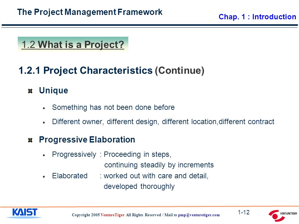The Project Management Framework Copyright 2005 VentureTiger All Rights Reserved / Mail to 1-12 Unique  Something has not been done before  Different owner, different design, different location,different contract Progressive Elaboration  Progressively : Proceeding in steps, continuing steadily by increments  Elaborated : worked out with care and detail, developed thoroughly Project Characteristics (Continue) 1.2 What is a Project.