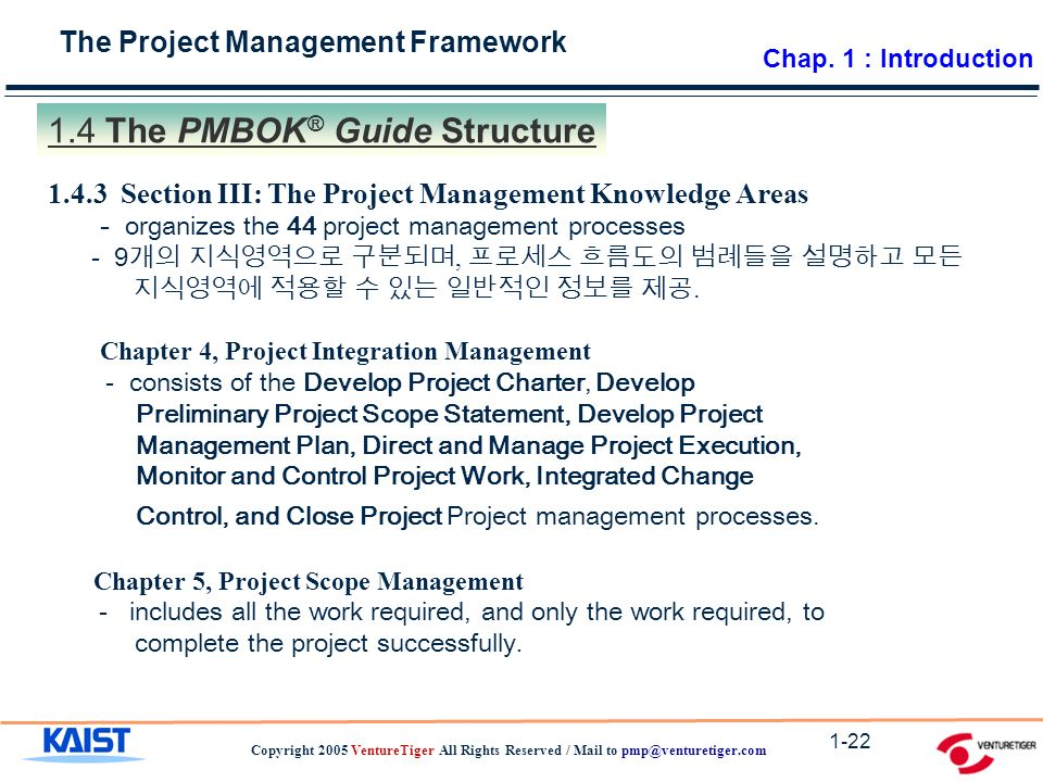 The Project Management Framework Copyright 2005 VentureTiger All Rights Reserved / Mail to The PMBOK ® Guide Structure Section III: The Project Management Knowledge Areas - organizes the 44 project management processes - 9 개의 지식영역으로 구분되며, 프로세스 흐름도의 범례들을 설명하고 모든 지식영역에 적용할 수 있는 일반적인 정보를 제공.