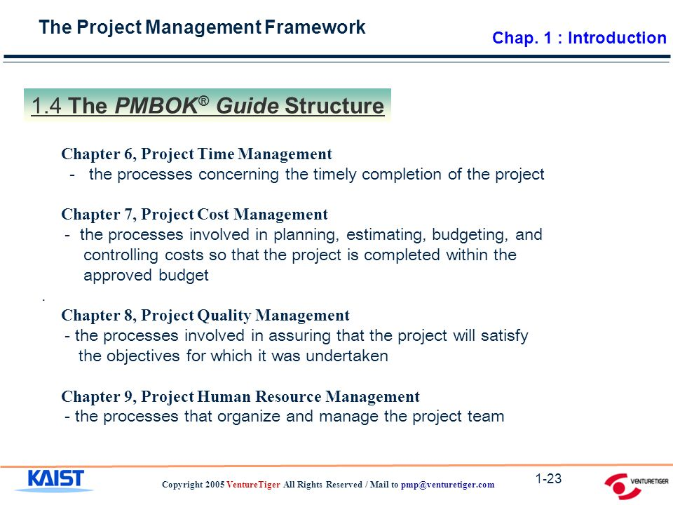 The Project Management Framework Copyright 2005 VentureTiger All Rights Reserved / Mail to The PMBOK ® Guide Structure Chapter 6, Project Time Management - the processes concerning the timely completion of the project Chapter 7, Project Cost Management - the processes involved in planning, estimating, budgeting, and controlling costs so that the project is completed within the approved budget.
