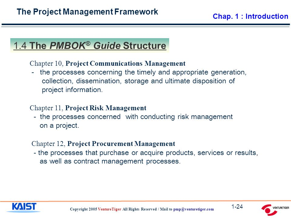 The Project Management Framework Copyright 2005 VentureTiger All Rights Reserved / Mail to The PMBOK ® Guide Structure Chapter 10, Project Communications Management - the processes concerning the timely and appropriate generation, collection, dissemination, storage and ultimate disposition of project information.