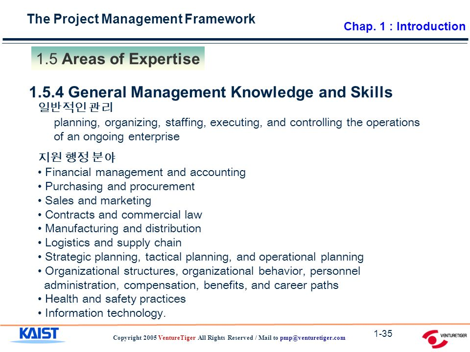 The Project Management Framework Copyright 2005 VentureTiger All Rights Reserved / Mail to Areas of Expertise General Management Knowledge and Skills 일반적인 관리 planning, organizing, staffing, executing, and controlling the operations of an ongoing enterprise 지원 행정 분야 Financial management and accounting Purchasing and procurement Sales and marketing Contracts and commercial law Manufacturing and distribution Logistics and supply chain Strategic planning, tactical planning, and operational planning Organizational structures, organizational behavior, personnel administration, compensation, benefits, and career paths Health and safety practices Information technology.
