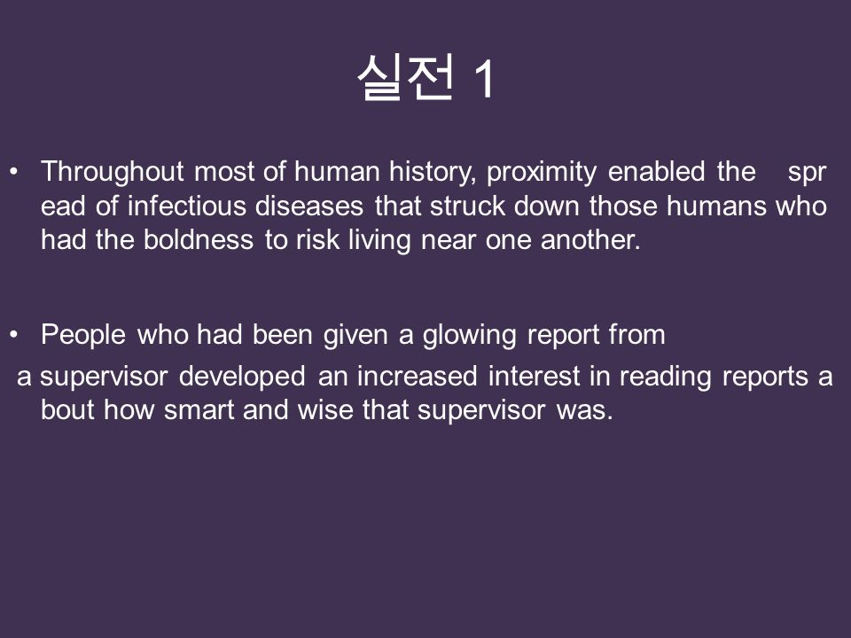 실전 1 Throughout most of human history, proximity enabled the spr ead of infectious diseases that struck down those humans who had the boldness to risk living near one another.