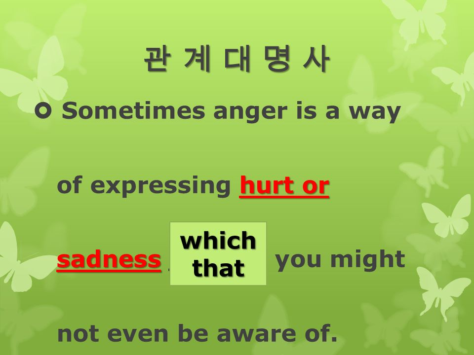 관 계 대 명 사관 계 대 명 사관 계 대 명 사관 계 대 명 사  Sometimes anger is a way hurt or of expressing hurt or sadness sadness ______ you might not even be aware of.