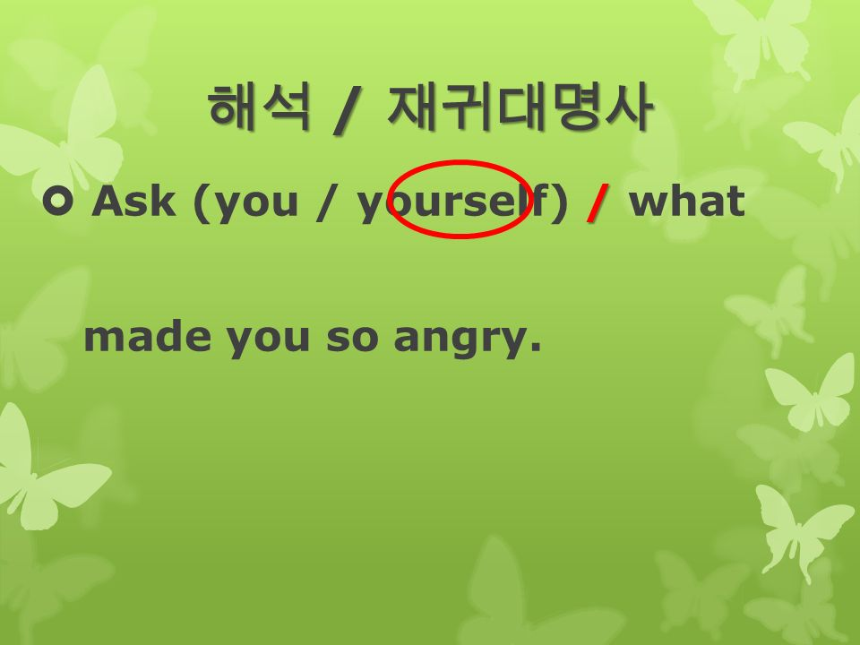 해석 / 재귀대명사 /  Ask (you / yourself) / what made you so angry.