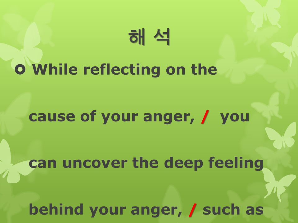해 석해 석해 석해 석  While reflecting on the / cause of your anger, / you can uncover the deep feeling / behind your anger, / such as