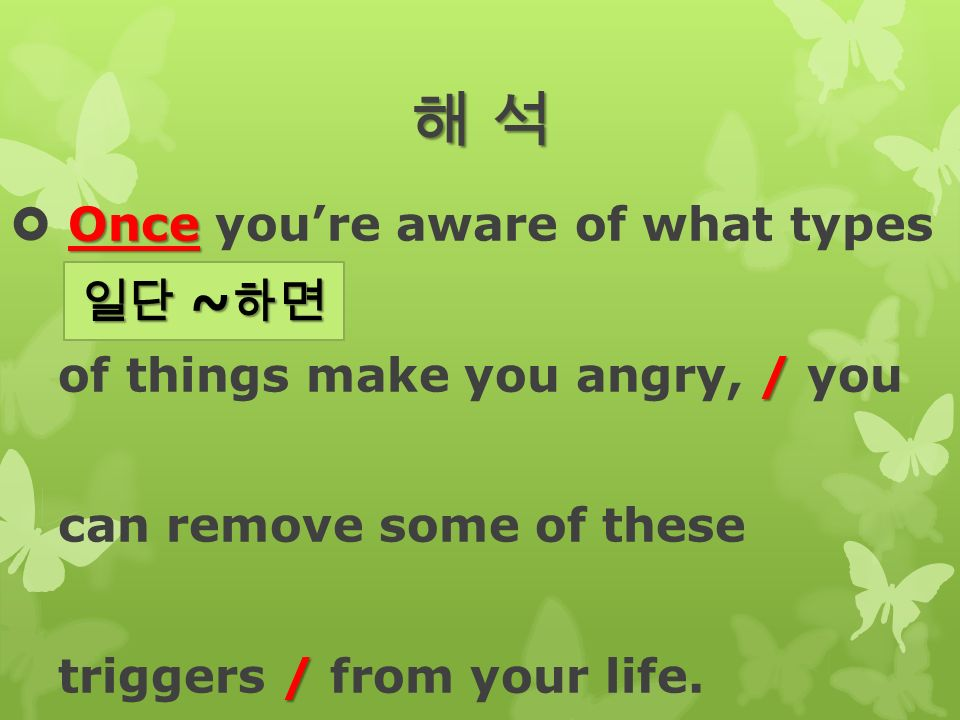 해 석해 석해 석해 석 Once  Once you're aware of what types / of things make you angry, / you can remove some of these / triggers / from your life.