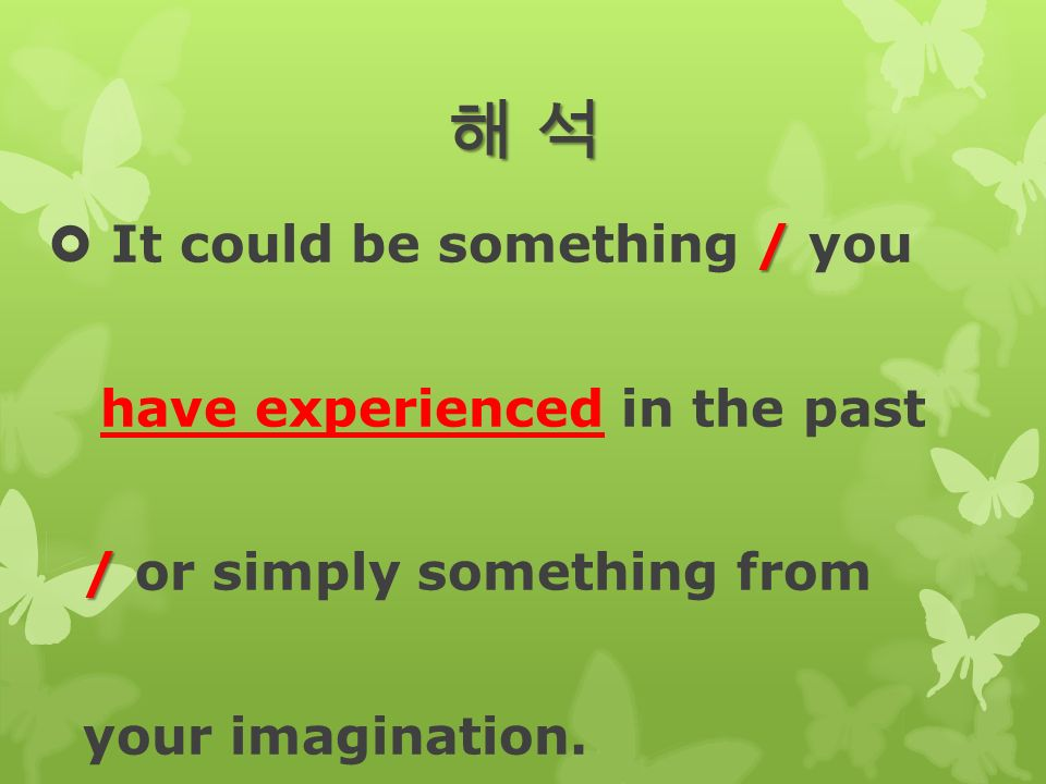 해 석해 석해 석해 석 /  It could be something / you have experienced in the past / / or simply something from your imagination.