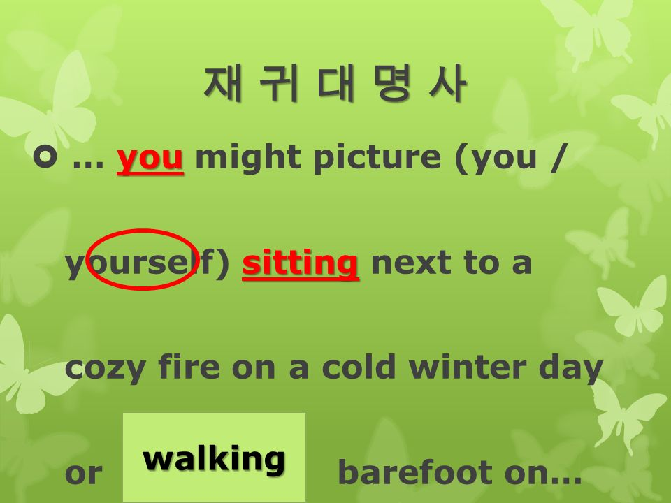 재 귀 대 명 사재 귀 대 명 사재 귀 대 명 사재 귀 대 명 사 you  … you might picture (you / sitting yourself) sitting next to a cozy fire on a cold winter day or (walk) barefoot on… walking