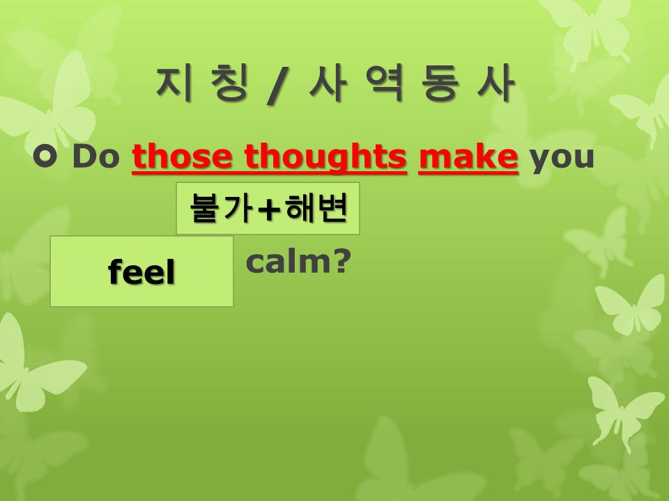 지 칭 / 사 역 동 사 those thoughts make  Do those thoughts make you (feel) calm 불가 + 해변 feel
