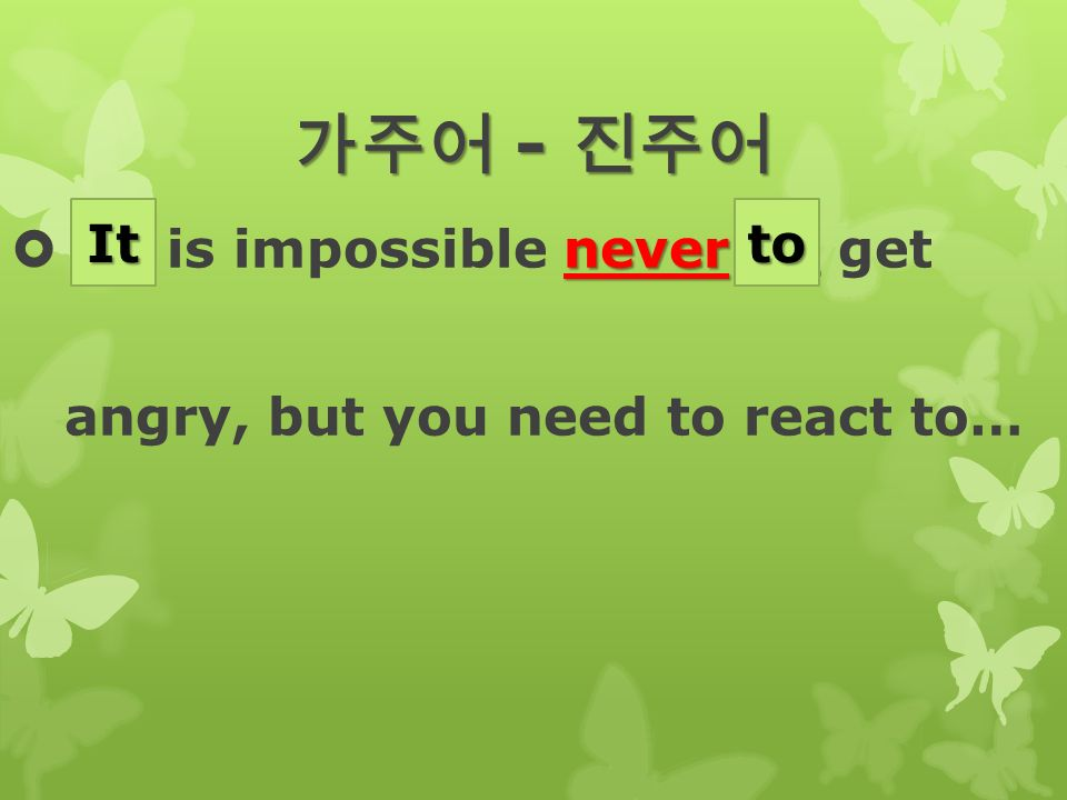 가주어 - 진주어 never  __ is impossible never __ get angry, but you need to react to… Itto