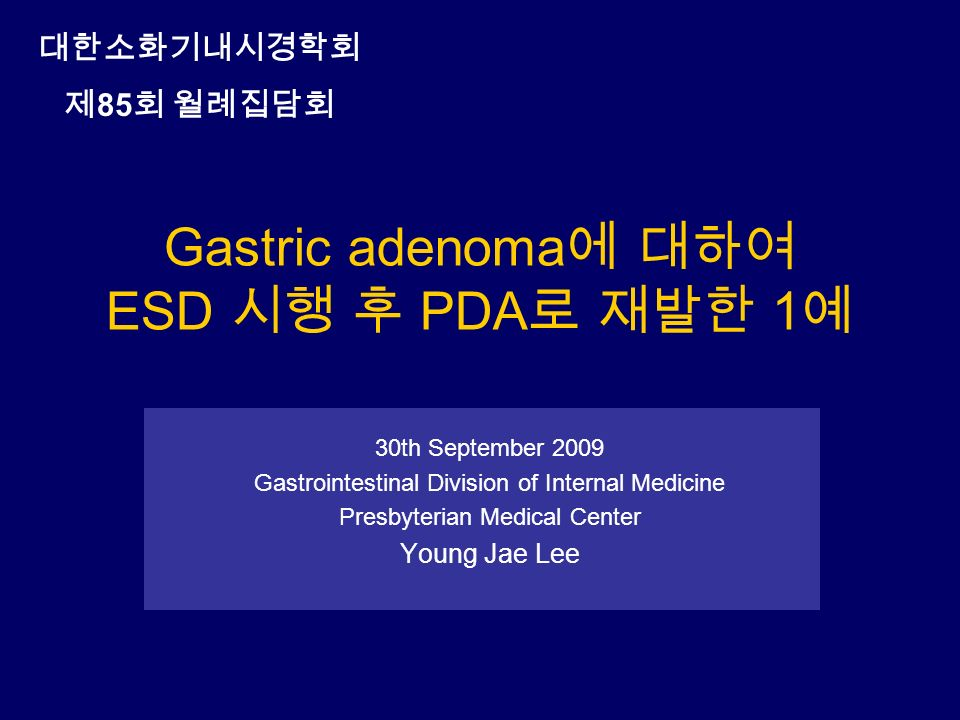 Gastric adenoma 에 대하여 ESD 시행 후 PDA 로 재발한 1 예 30th September 2009 Gastrointestinal Division of Internal Medicine Presbyterian Medical Center Young Jae Lee 대한소화기내시경학회 제 85 회 월례집담회