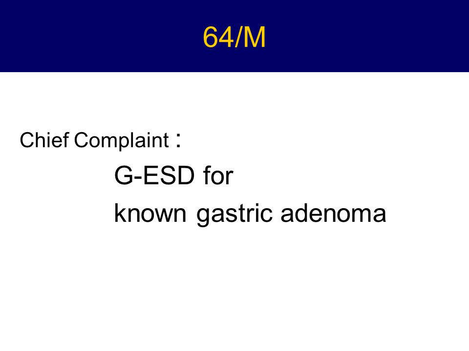 64/M Chief Complaint : G-ESD for known gastric adenoma