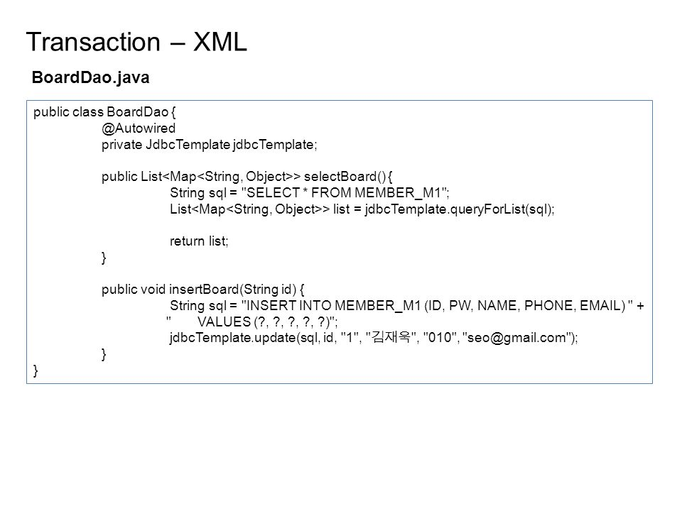 BoardDao.java Transaction – XML public class BoardDao private JdbcTemplate jdbcTemplate; public List > selectBoard() { String sql = SELECT * FROM MEMBER_M1 ; List > list = jdbcTemplate.queryForList(sql); return list; } public void insertBoard(String id) { String sql = INSERT INTO MEMBER_M1 (ID, PW, NAME, PHONE,  ) + VALUES ( , , , , ) ; jdbcTemplate.update(sql, id, 1 , 김재욱 , 010 , ); }