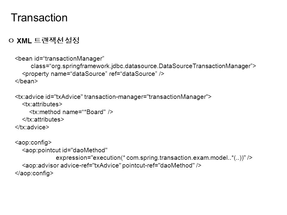 Transaction ㅇ XML 트랜잭션 설정 <bean id= transactionManager class= org.springframework.jdbc.datasource.DataSourceTransactionManager > <aop:pointcut id= daoMethod expression= execution(* com.spring.transaction.exam.model..*(..)) />