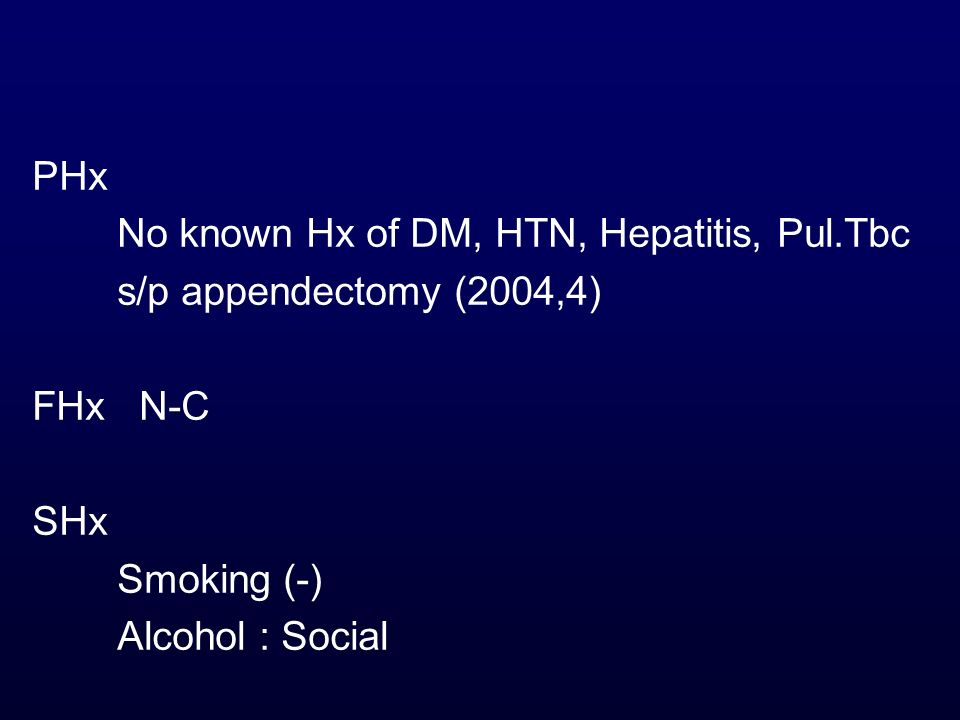 PHx No known Hx of DM, HTN, Hepatitis, Pul.Tbc s/p appendectomy (2004,4) FHx N-C SHx Smoking (-) Alcohol : Social