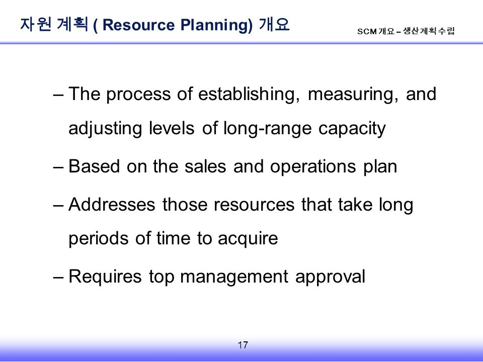 17 SCM 개요 – 생산계획 수립 –The process of establishing, measuring, and adjusting levels of long-range capacity –Based on the sales and operations plan –Addresses those resources that take long periods of time to acquire –Requires top management approval 자원 계획 ( Resource Planning) 개요