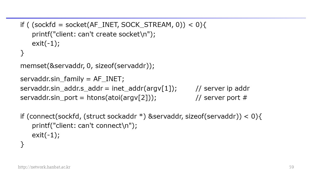 if ( (sockfd = socket(AF_INET, SOCK_STREAM, 0)) < 0){ printf( client: can t create socket\n ); exit(-1); } memset(&servaddr, 0, sizeof(servaddr)); servaddr.sin_family = AF_INET; servaddr.sin_addr.s_addr = inet_addr(argv[1]);// server ip addr servaddr.sin_port = htons(atoi(argv[2]));// server port # if (connect(sockfd, (struct sockaddr *) &servaddr, sizeof(servaddr)) < 0){ printf( client: can t connect\n ); exit(-1); }