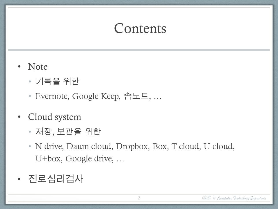 Contents Note 기록을 위한 Evernote, Google Keep, 솜노트, … Cloud system 저장, 보관을 위한 N drive, Daum cloud, Dropbox, Box, T cloud, U cloud, U+box, Google drive, … 진로심리검사 (2015-1) Computer Technology Experience 2