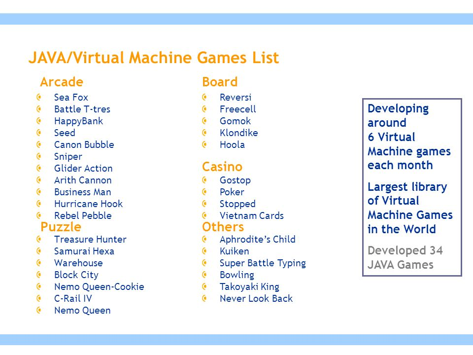 Developing around 6 Virtual Machine games each month Largest library of Virtual Machine Games in the World Developed 34 JAVA Games JAVA/Virtual Machine Games List Sea Fox Battle T-tres HappyBank Seed Canon Bubble Sniper Glider Action Arith Cannon Business Man Hurricane Hook Rebel Pebble Treasure Hunter Samurai Hexa Warehouse Block City Nemo Queen-Cookie C-Rail IV Nemo Queen Reversi Freecell Gomok Klondike Hoola Gostop Poker Stopped Vietnam Cards Aphrodite's Child Kuiken Super Battle Typing Bowling Takoyaki King Never Look Back Arcade Puzzle Board Casino Others