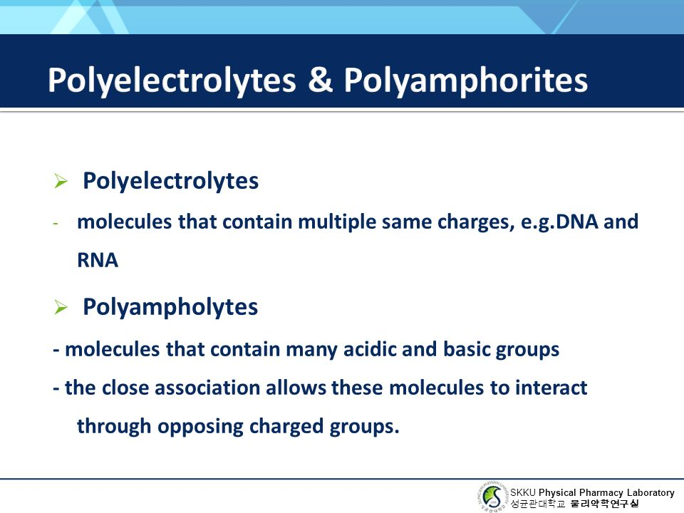 SKKU Physical Pharmacy Laboratory 성균관대학교 물리약학연구실  Polyelectrolytes - molecules that contain multiple same charges, e.g.DNA and RNA  Polyampholytes - molecules that contain many acidic and basic groups - the close association allows these molecules to interact through opposing charged groups.