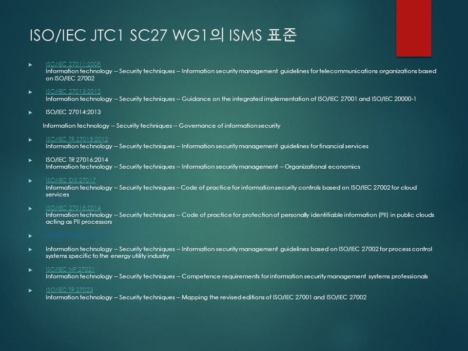 ISO/IEC JTC1 SC27 WG1 의 ISMS 표준  ISO/IEC 27011:2008 Information technology -- Security techniques -- Information security management guidelines for telecommunications organizations based on ISO/IEC ISO/IEC 27011:2008  ISO/IEC 27013:2012 Information technology -- Security techniques -- Guidance on the integrated implementation of ISO/IEC and ISO/IEC ISO/IEC 27013:2012  ISO/IEC 27014:2013 Information technology -- Security techniques -- Governance of information security  ISO/IEC TR 27015:2012 Information technology -- Security techniques -- Information security management guidelines for financial services ISO/IEC TR 27015:2012  ISO/IEC TR 27016:2014 Information technology -- Security techniques -- Information security management – Organizational economics  ISO/IEC DIS Information technology -- Security techniques – Code of practice for information security controls based on ISO/IEC for cloud services ISO/IEC DIS  ISO/IEC 27018:2014 Information technology -- Security techniques -- Code of practice for protection of personally identifiable information (PII) in public clouds acting as PII processors ISO/IEC 27018:2014  ISO/IEC TR 27019:2013  Information technology -- Security techniques -- Information security management guidelines based on ISO/IEC for process control systems specific to the energy utility industry  ISO/IEC NP Information technology -- Security techniques -- Competence requirements for information security management systems professionals ISO/IEC NP  ISO/IEC TR Information technology -- Security techniques -- Mapping the revised editions of ISO/IEC and ISO/IEC ISO/IEC TR 27023