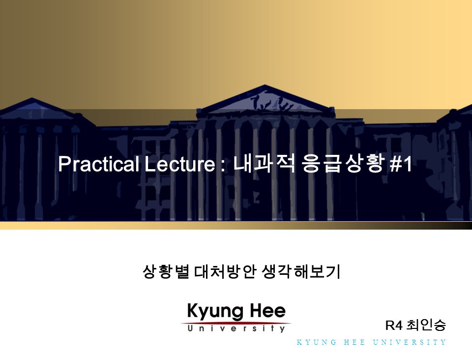 Towards Global Eminence K Y U N G H E E U N I V E R S I T Y Practical Lecture : 내과적 응급상황 #1 R4 최인승 상황별 대처방안 생각해보기