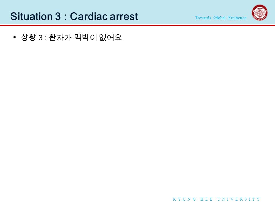 Towards Global Eminence K Y U N G H E E U N I V E R S I T Y Situation 3 : Cardiac arrest 상황 3 : 환자가 맥박이 없어요