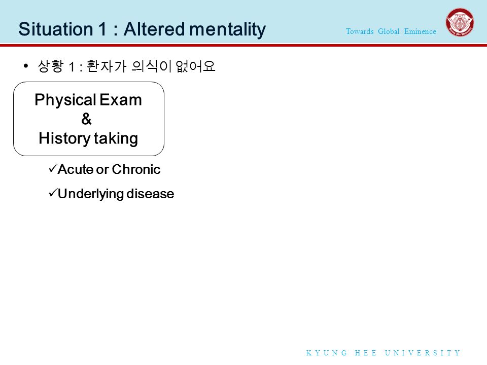 Towards Global Eminence K Y U N G H E E U N I V E R S I T Y Situation 1 : Altered mentality 상황 1 : 환자가 의식이 없어요 Physical Exam & History taking Acute or Chronic Underlying disease