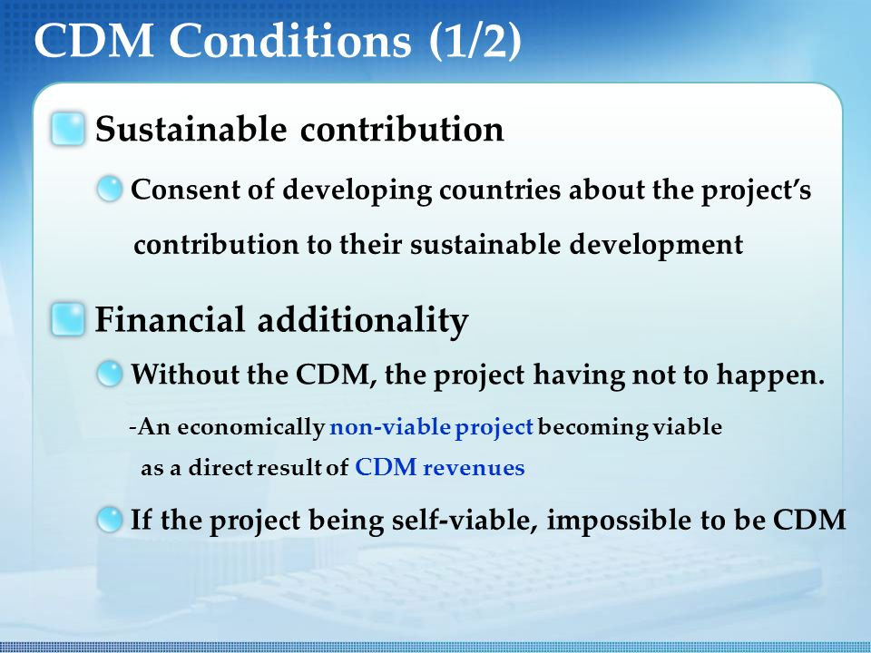 CDM Conditions (1/2) Sustainable contribution Consent of developing countries about the project's contribution to their sustainable development Financial additionality Without the CDM, the project having not to happen.