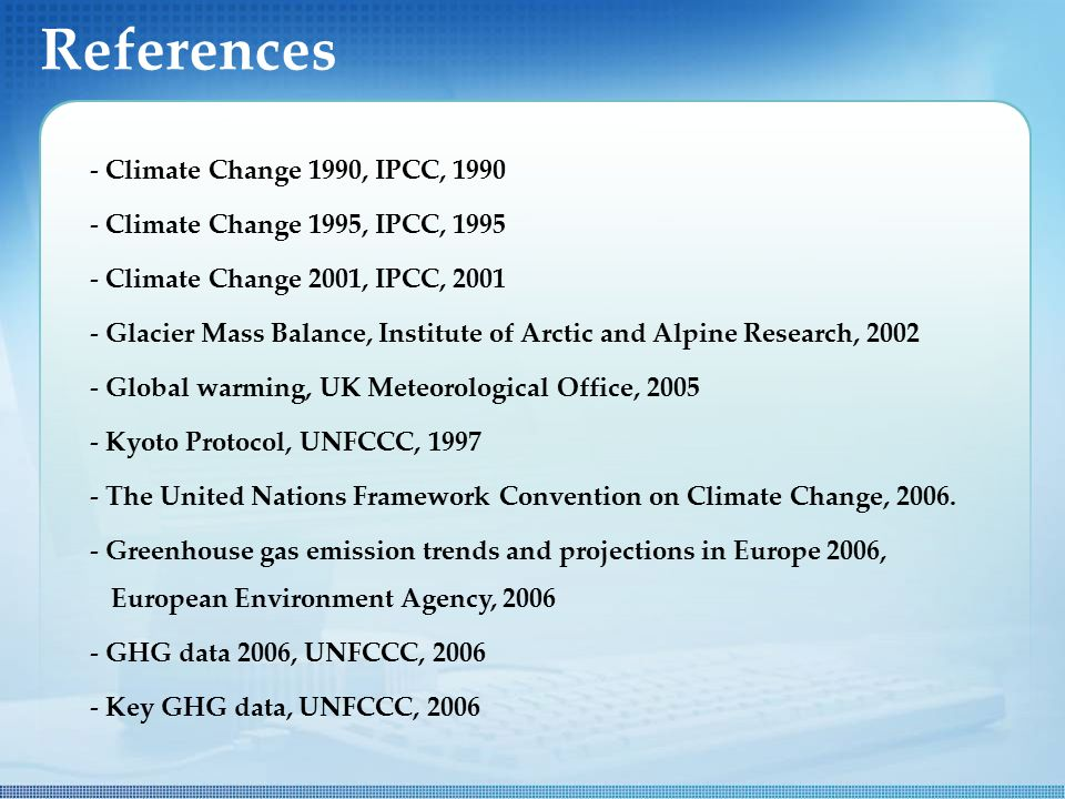 References - Climate Change 1990, IPCC, Climate Change 1995, IPCC, Climate Change 2001, IPCC, Glacier Mass Balance, Institute of Arctic and Alpine Research, Global warming, UK Meteorological Office, Kyoto Protocol, UNFCCC, The United Nations Framework Convention on Climate Change, 2006.