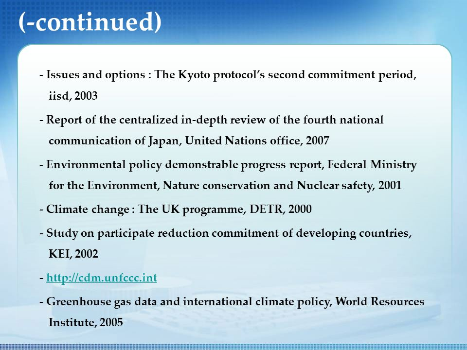 (-continued) - Issues and options : The Kyoto protocol's second commitment period, iisd, Report of the centralized in-depth review of the fourth national communication of Japan, United Nations office, Environmental policy demonstrable progress report, Federal Ministry for the Environment, Nature conservation and Nuclear safety, Climate change : The UK programme, DETR, Study on participate reduction commitment of developing countries, KEI, Greenhouse gas data and international climate policy, World Resources Institute, 2005