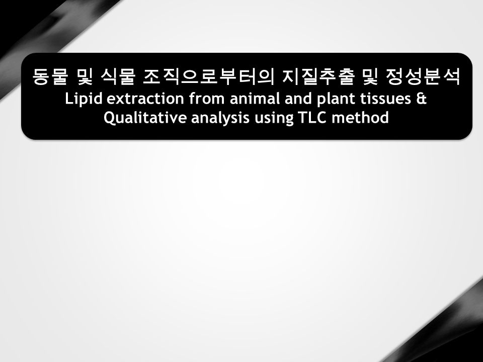 동물 및 식물 조직으로부터의 지질추출 및 정성분석 Lipid extraction from animal and plant tissues & Qualitative analysis using TLC method 동물 및 식물 조직으로부터의 지질추출 및 정성분석 Lipid extraction from animal and plant tissues & Qualitative analysis using TLC method