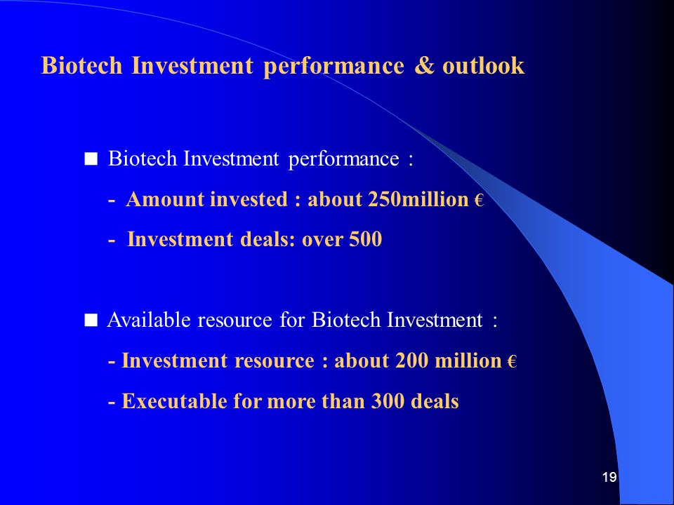 19 Biotech Investment performance & outlook  Biotech Investment performance : - Amount invested : about 250million € - Investment deals: over 500  Available resource for Biotech Investment : - Investment resource : about 200 million € - Executable for more than 300 deals