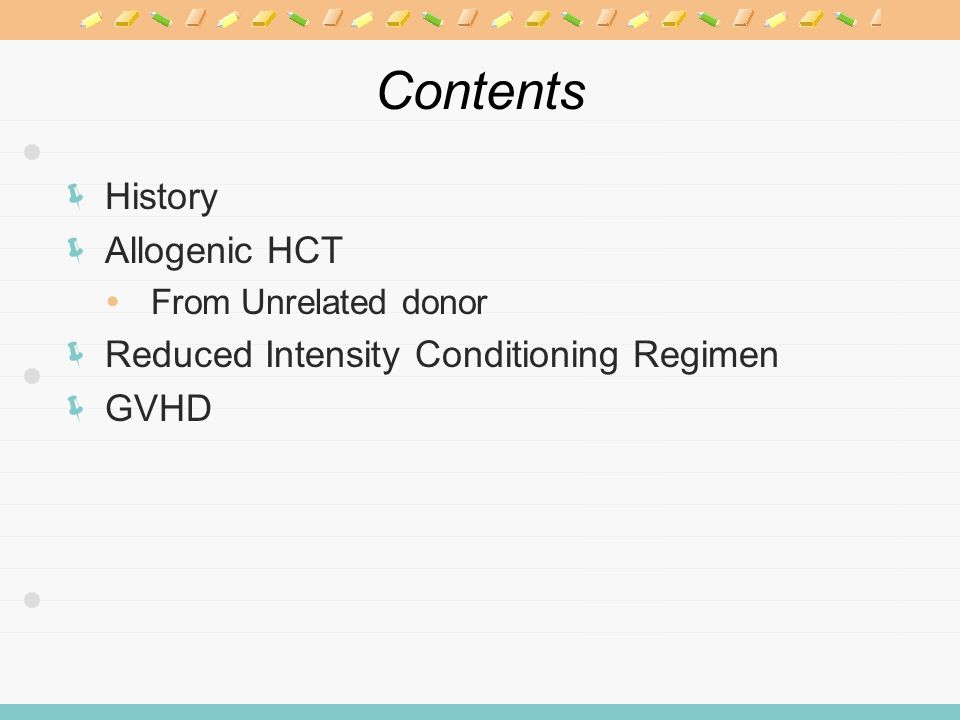 Contents  History  Allogenic HCT  From Unrelated donor  Reduced Intensity Conditioning Regimen  GVHD