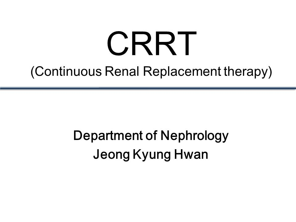 CRRT (Continuous Renal Replacement therapy) Department of Nephrology Jeong Kyung Hwan